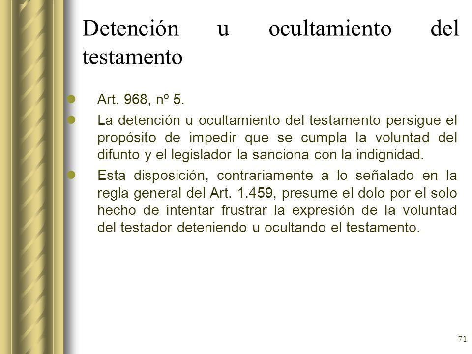 71 Detención u ocultamiento del testamento Art. 968, nº 5. La detención u ocultamiento del testamento persigue el propósito de impedir que se cumpla l