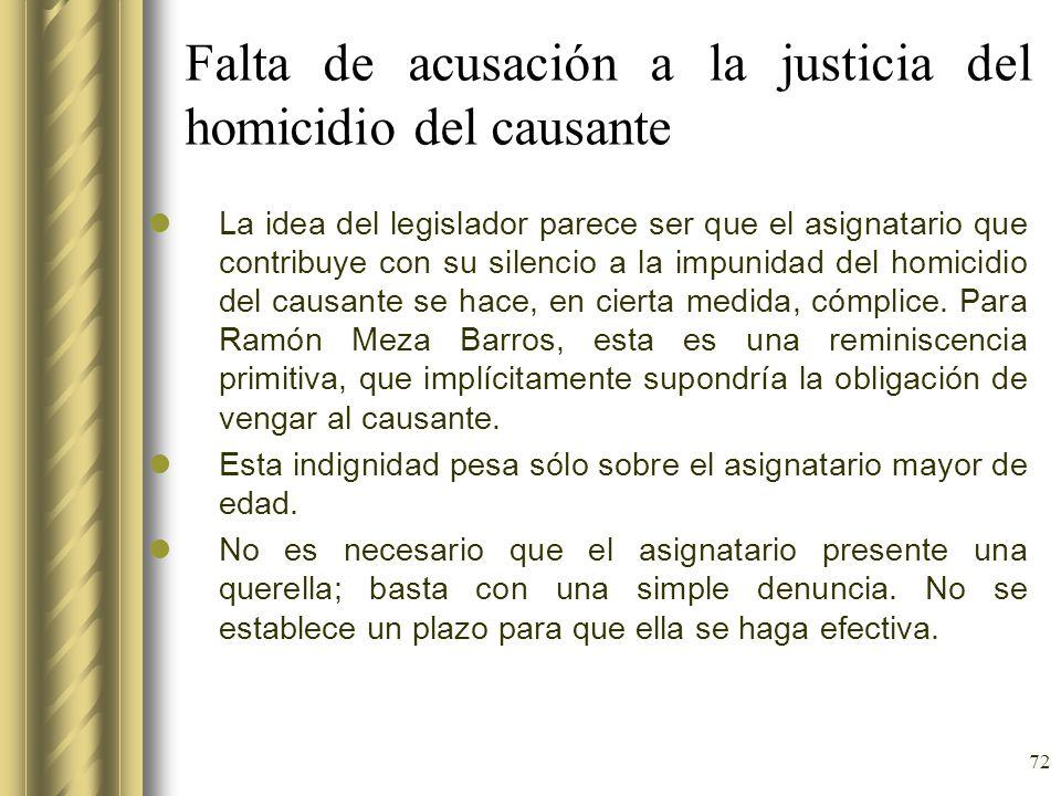 72 Falta de acusación a la justicia del homicidio del causante La idea del legislador parece ser que el asignatario que contribuye con su silencio a l