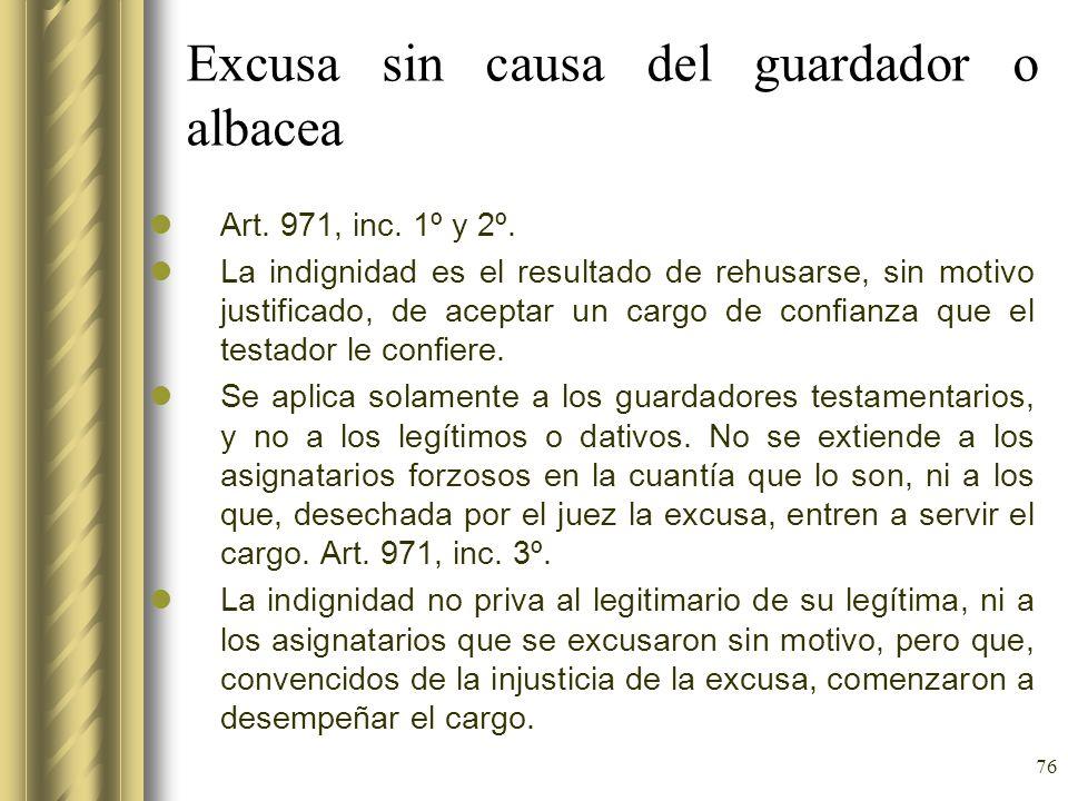 76 Excusa sin causa del guardador o albacea Art. 971, inc. 1º y 2º. La indignidad es el resultado de rehusarse, sin motivo justificado, de aceptar un