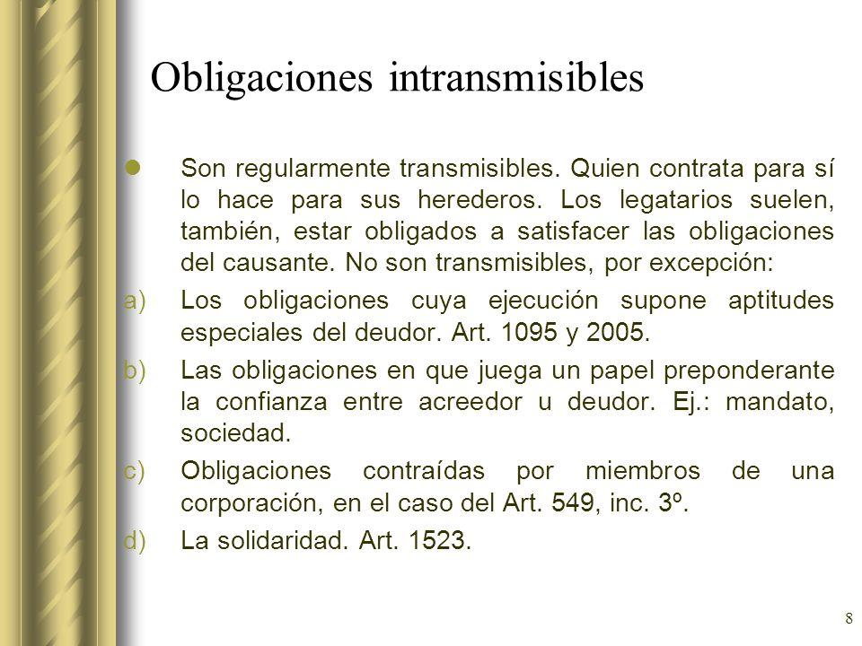 8 Obligaciones intransmisibles Son regularmente transmisibles. Quien contrata para sí lo hace para sus herederos. Los legatarios suelen, también, esta