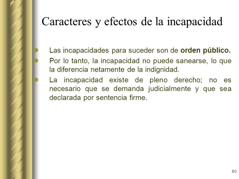 80 Caracteres y efectos de la incapacidad Las incapacidades para suceder son de orden público. Por lo tanto, la incapacidad no puede sanearse, lo que