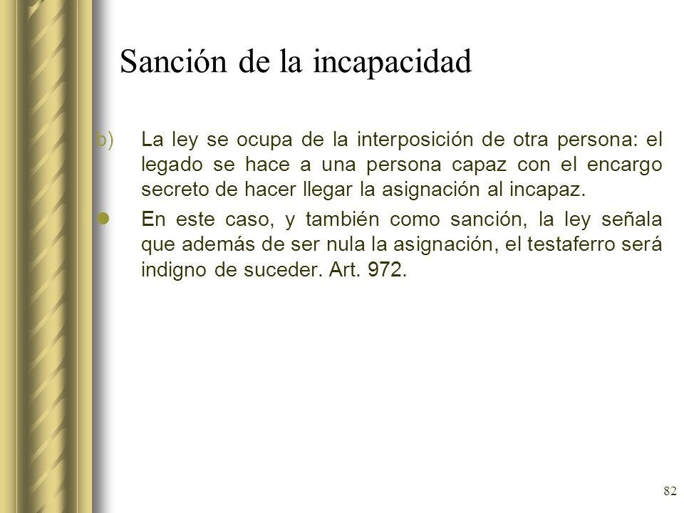 82 Sanción de la incapacidad b)La ley se ocupa de la interposición de otra persona: el legado se hace a una persona capaz con el encargo secreto de ha