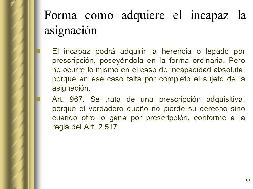 83 Forma como adquiere el incapaz la asignación El incapaz podrá adquirir la herencia o legado por prescripción, poseyéndola en la forma ordinaria. Pe