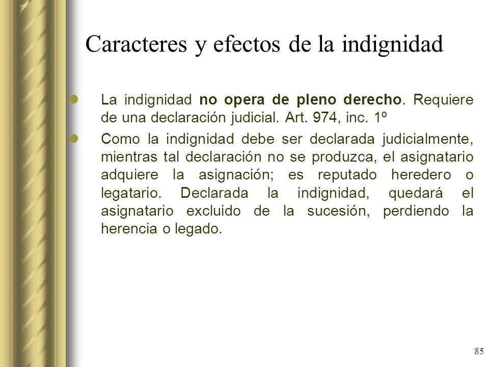 85 Caracteres y efectos de la indignidad La indignidad no opera de pleno derecho. Requiere de una declaración judicial. Art. 974, inc. 1º Como la indi