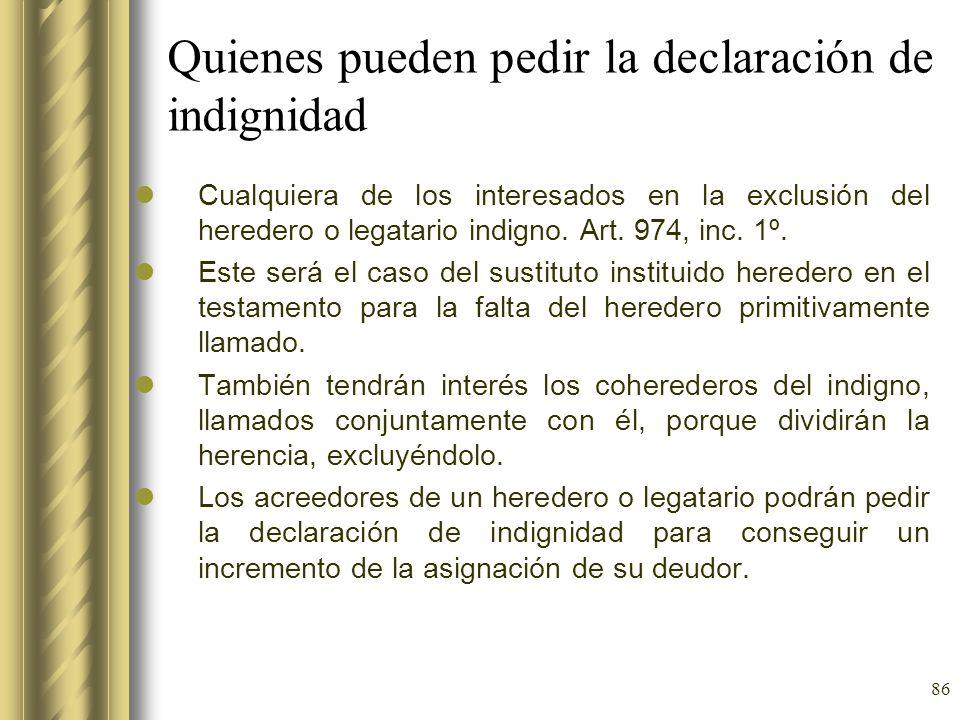 86 Quienes pueden pedir la declaración de indignidad Cualquiera de los interesados en la exclusión del heredero o legatario indigno. Art. 974, inc. 1º
