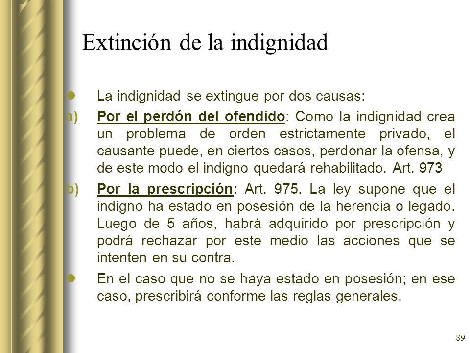89 Extinción de la indignidad La indignidad se extingue por dos causas: a)Por el perdón del ofendido: Como la indignidad crea un problema de orden est