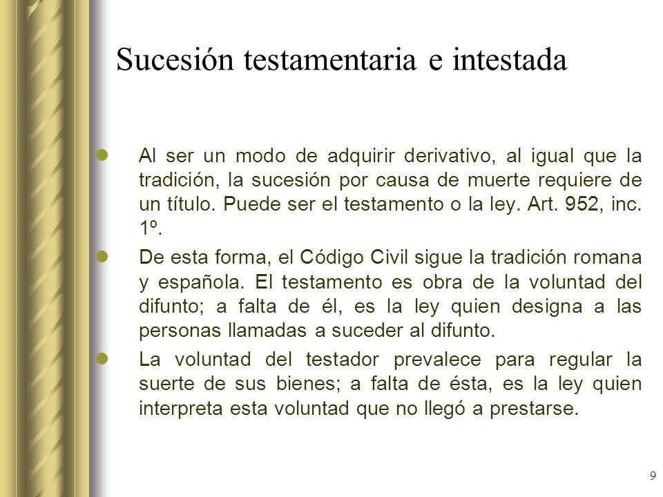 9 Sucesión testamentaria e intestada Al ser un modo de adquirir derivativo, al igual que la tradición, la sucesión por causa de muerte requiere de un