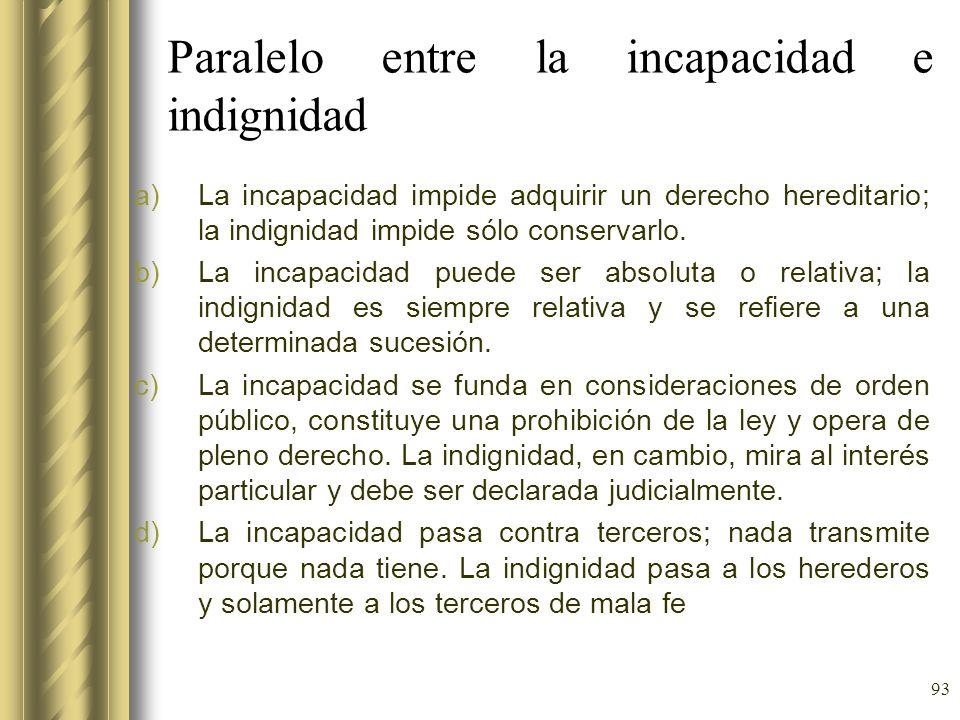 93 Paralelo entre la incapacidad e indignidad a)La incapacidad impide adquirir un derecho hereditario; la indignidad impide sólo conservarlo. b)La inc