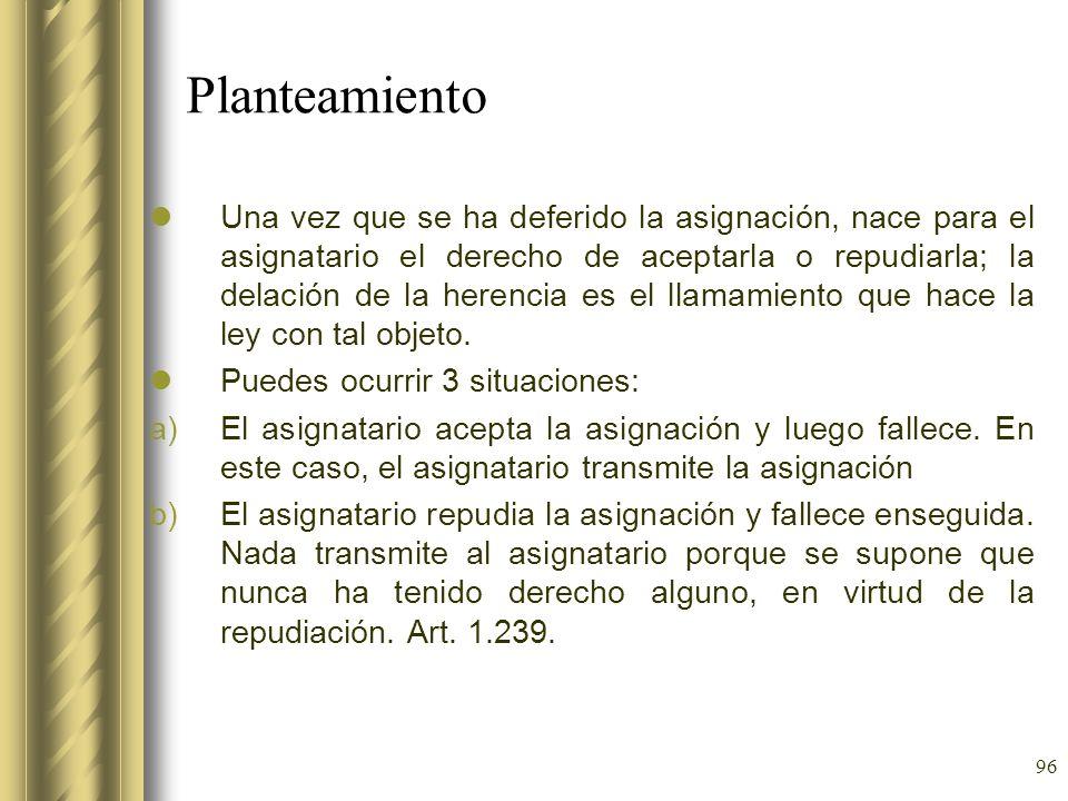 96 Planteamiento Una vez que se ha deferido la asignación, nace para el asignatario el derecho de aceptarla o repudiarla; la delación de la herencia e