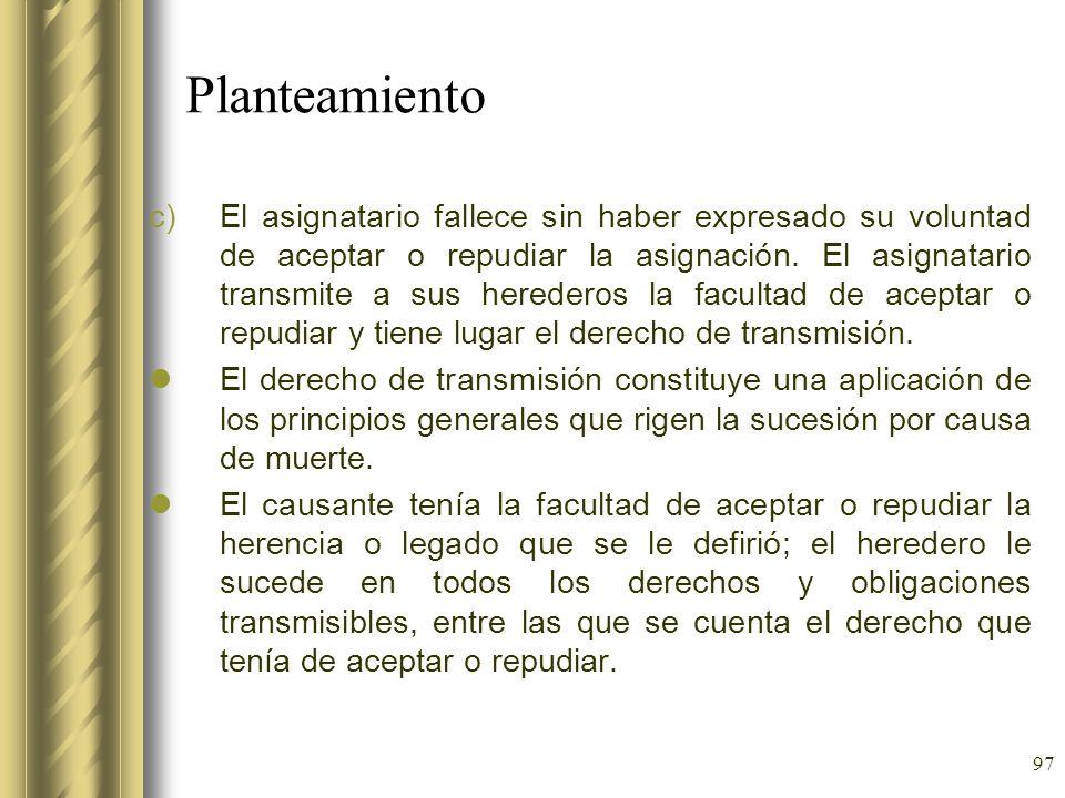 97 Planteamiento c)El asignatario fallece sin haber expresado su voluntad de aceptar o repudiar la asignación. El asignatario transmite a sus heredero