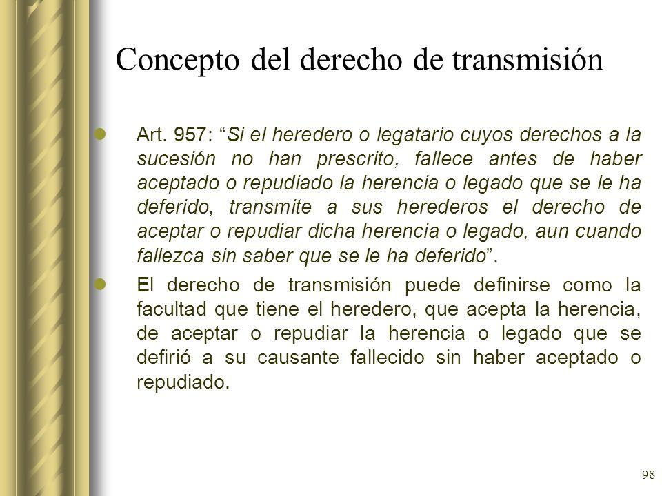 98 Concepto del derecho de transmisión Art. 957: Si el heredero o legatario cuyos derechos a la sucesión no han prescrito, fallece antes de haber acep