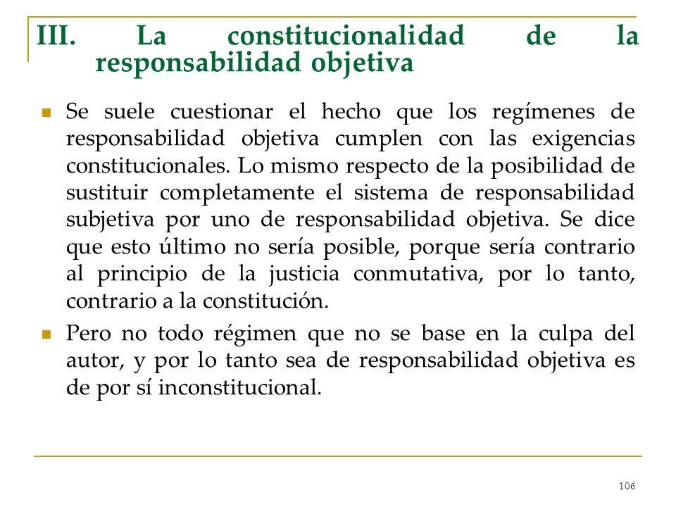 106 III. La constitucionalidad de la responsabilidad objetiva Se suele cuestionar el hecho que los regímenes de responsabilidad objetiva cumplen con l