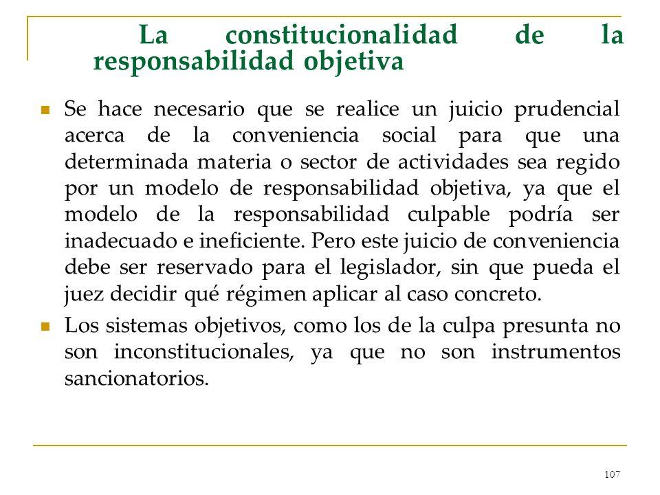 107 La constitucionalidad de la responsabilidad objetiva Se hace necesario que se realice un juicio prudencial acerca de la conveniencia social para que una determinada materia o sector de actividades sea regido por un modelo de responsabilidad objetiva, ya que el modelo de la responsabilidad culpable podría ser inadecuado e ineficiente.