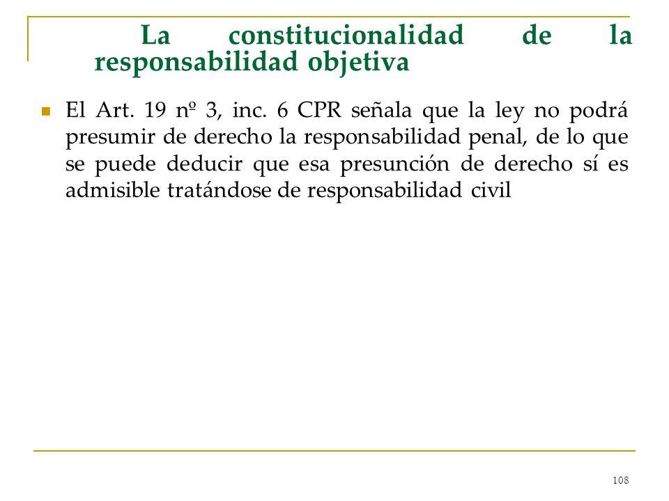 108 La constitucionalidad de la responsabilidad objetiva El Art. 19 nº 3, inc. 6 CPR señala que la ley no podrá presumir de derecho la responsabilidad