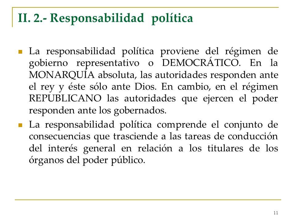 11 II. 2.- Responsabilidad política La responsabilidad política proviene del régimen de gobierno representativo o DEMOCRÁTICO. En la MONARQUÍA absolut
