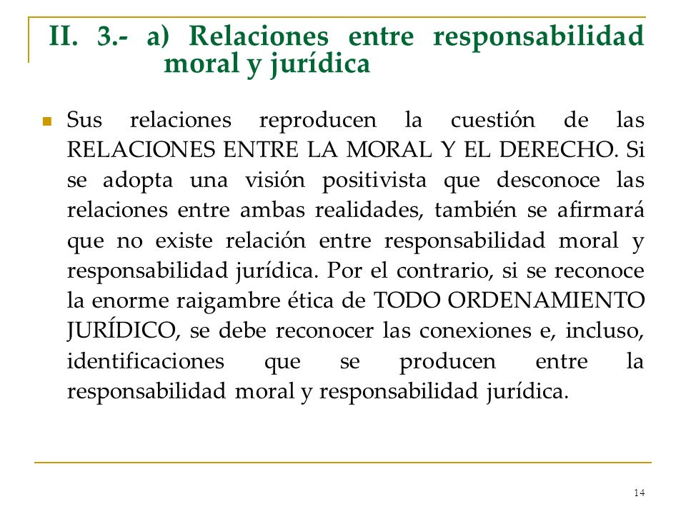 14 II. 3.- a) Relaciones entre responsabilidad moral y jurídica Sus relaciones reproducen la cuestión de las RELACIONES ENTRE LA MORAL Y EL DERECHO. S