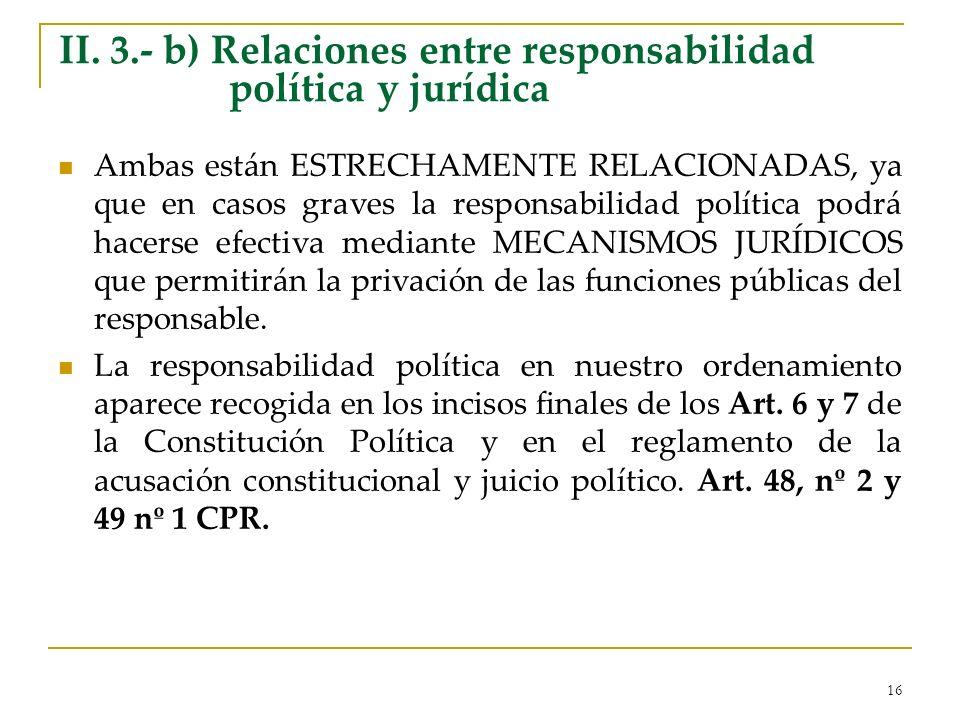 16 II. 3.- b) Relaciones entre responsabilidad política y jurídica Ambas están ESTRECHAMENTE RELACIONADAS, ya que en casos graves la responsabilidad p
