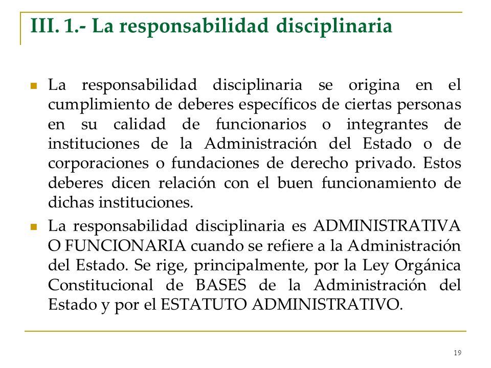 19 III. 1.- La responsabilidad disciplinaria La responsabilidad disciplinaria se origina en el cumplimiento de deberes específicos de ciertas personas