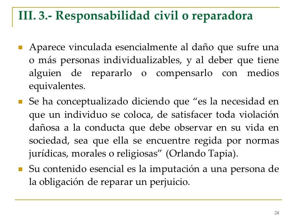 26 III. 3.- Responsabilidad civil o reparadora Aparece vinculada esencialmente al daño que sufre una o más personas individualizables, y al deber que