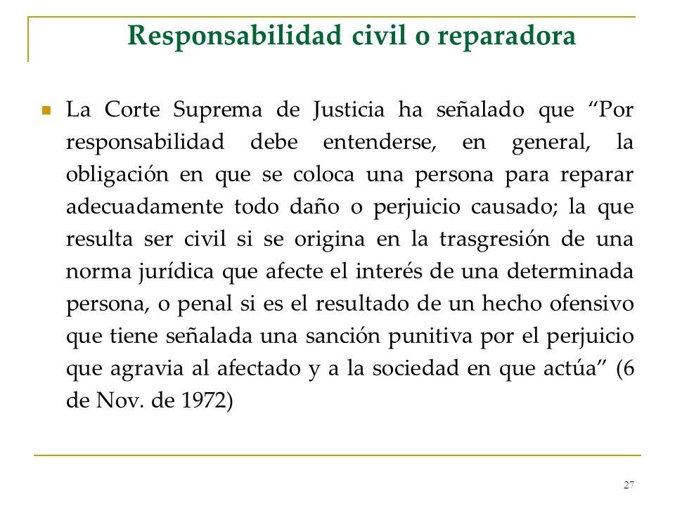 27 Responsabilidad civil o reparadora La Corte Suprema de Justicia ha señalado que Por responsabilidad debe entenderse, en general, la obligación en q