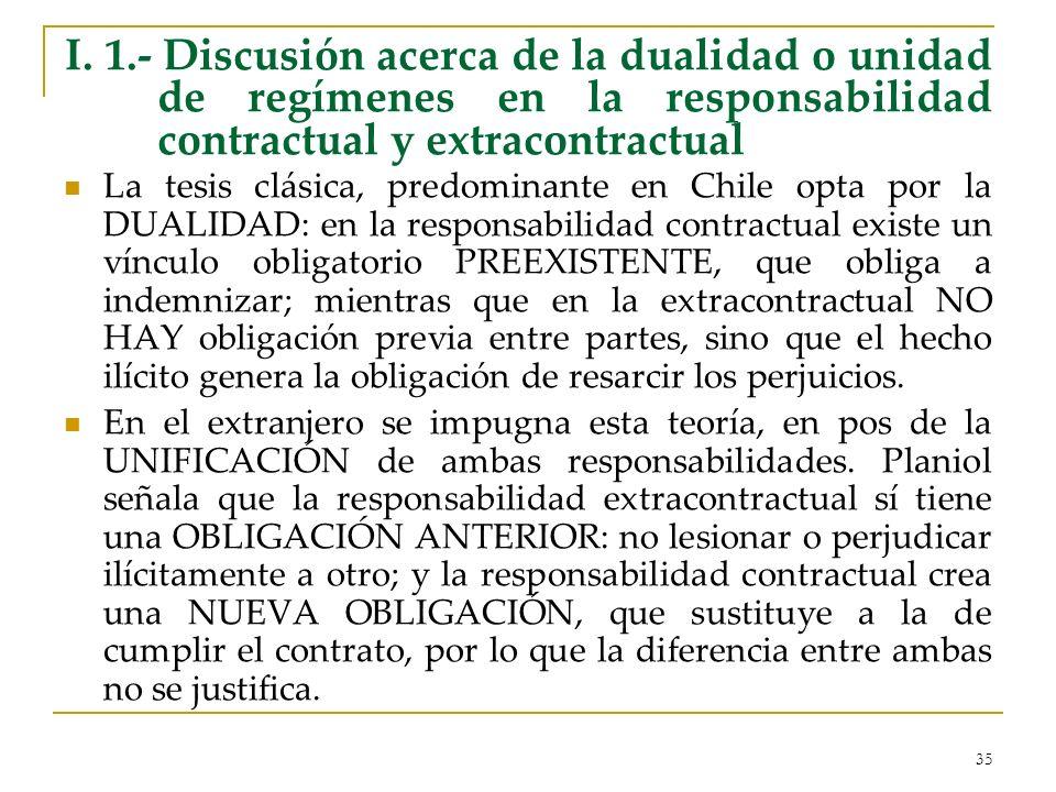 35 I. 1.- Discusión acerca de la dualidad o unidad de regímenes en la responsabilidad contractual y extracontractual La tesis clásica, predominante en