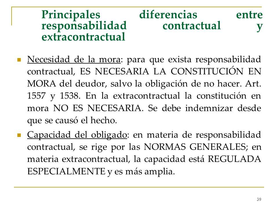 39 Principales diferencias entre responsabilidad contractual y extracontractual Necesidad de la mora: para que exista responsabilidad contractual, ES NECESARIA LA CONSTITUCIÓN EN MORA del deudor, salvo la obligación de no hacer.