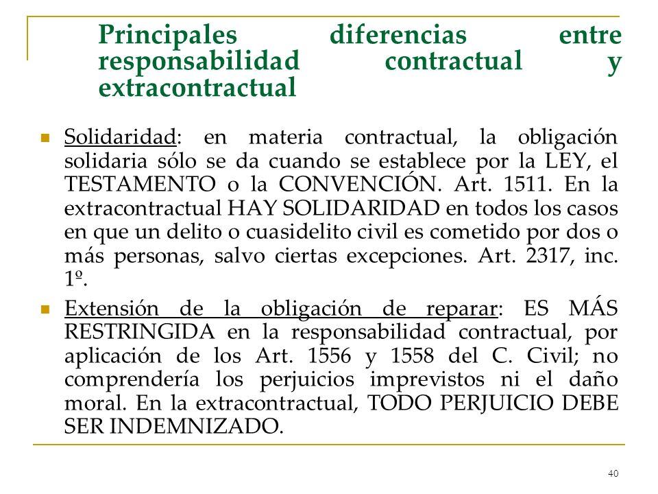 40 Principales diferencias entre responsabilidad contractual y extracontractual Solidaridad: en materia contractual, la obligación solidaria sólo se da cuando se establece por la LEY, el TESTAMENTO o la CONVENCIÓN.