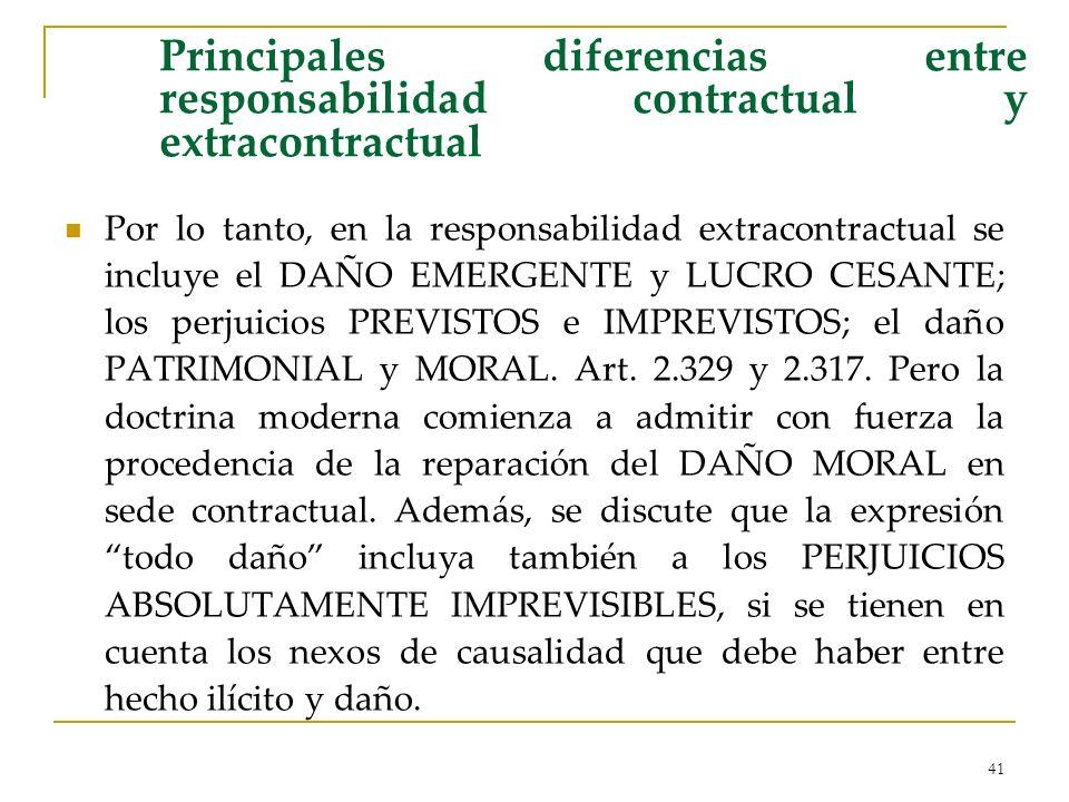41 Principales diferencias entre responsabilidad contractual y extracontractual Por lo tanto, en la responsabilidad extracontractual se incluye el DAÑO EMERGENTE y LUCRO CESANTE; los perjuicios PREVISTOS e IMPREVISTOS; el daño PATRIMONIAL y MORAL.