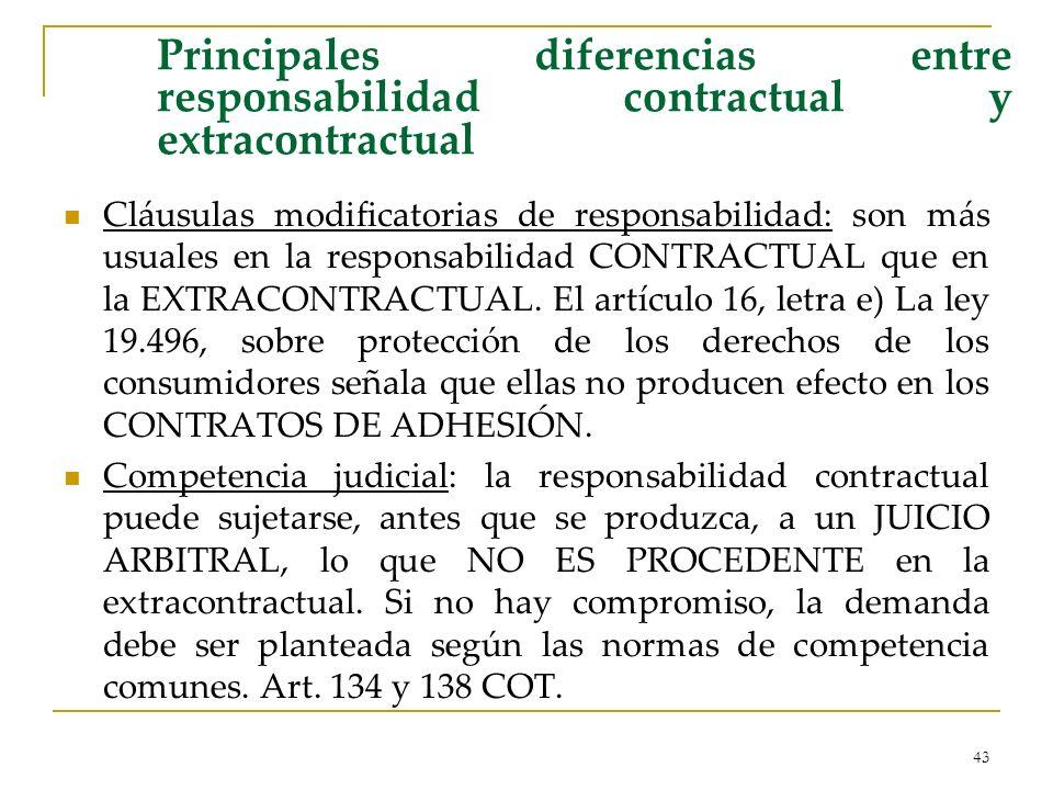 43 Principales diferencias entre responsabilidad contractual y extracontractual Cláusulas modificatorias de responsabilidad: son más usuales en la responsabilidad CONTRACTUAL que en la EXTRACONTRACTUAL.