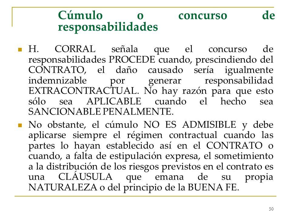 50 Cúmulo o concurso de responsabilidades H. CORRAL señala que el concurso de responsabilidades PROCEDE cuando, prescindiendo del CONTRATO, el daño ca