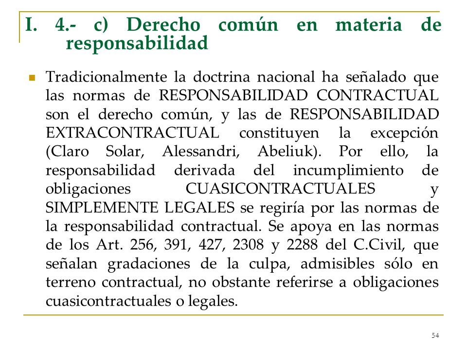 54 I. 4.- c) Derecho común en materia de responsabilidad Tradicionalmente la doctrina nacional ha señalado que las normas de RESPONSABILIDAD CONTRACTU