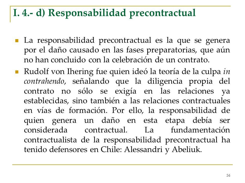 56 I. 4.- d) Responsabilidad precontractual La responsabilidad precontractual es la que se genera por el daño causado en las fases preparatorias, que