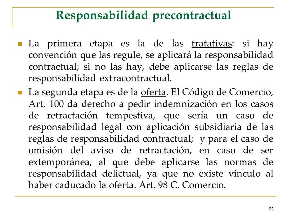 58 Responsabilidad precontractual La primera etapa es la de las tratativas: si hay convención que las regule, se aplicará la responsabilidad contractual; si no las hay, debe aplicarse las reglas de responsabilidad extracontractual.
