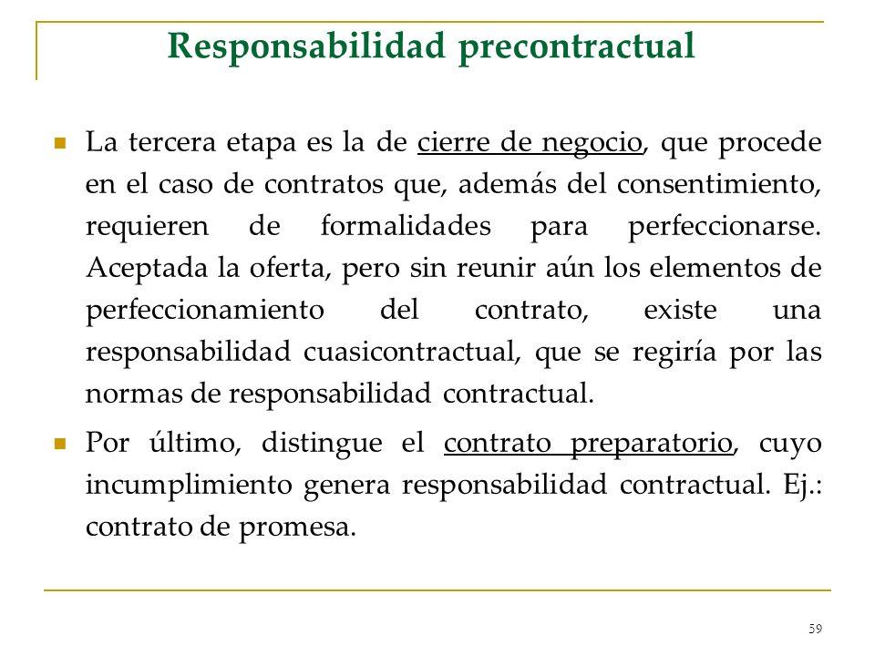 59 Responsabilidad precontractual La tercera etapa es la de cierre de negocio, que procede en el caso de contratos que, además del consentimiento, requieren de formalidades para perfeccionarse.