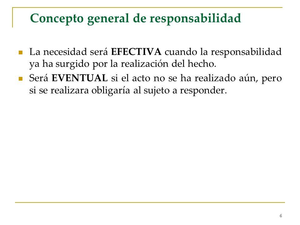 6 Concepto general de responsabilidad La necesidad será EFECTIVA cuando la responsabilidad ya ha surgido por la realización del hecho. Será EVENTUAL s