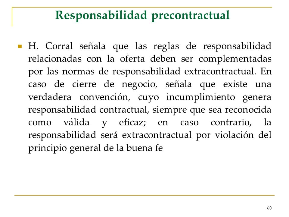 60 Responsabilidad precontractual H. Corral señala que las reglas de responsabilidad relacionadas con la oferta deben ser complementadas por las norma