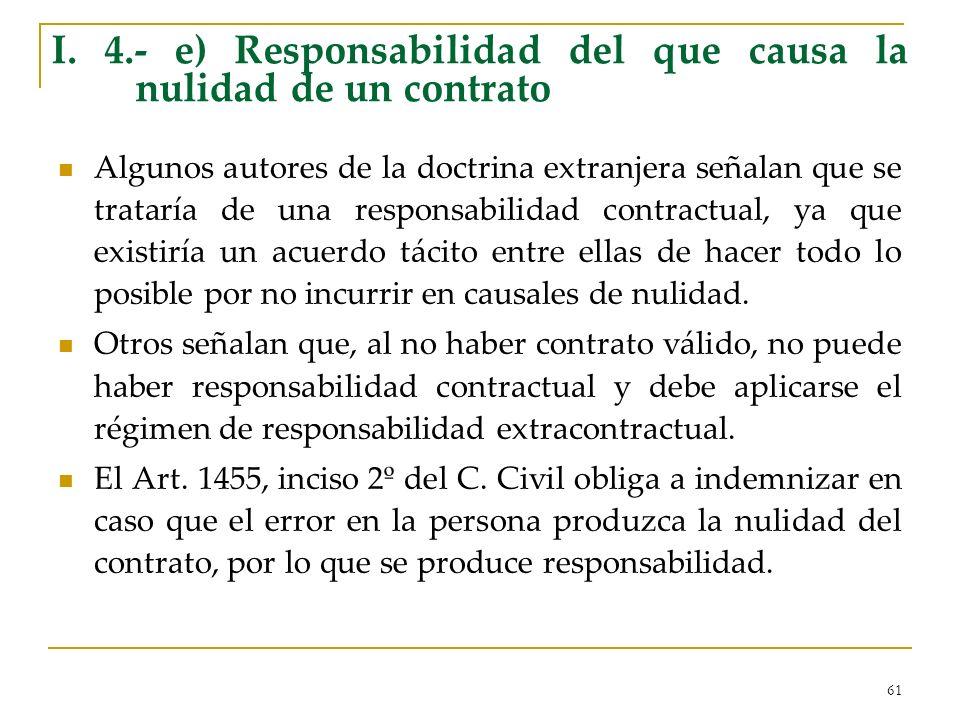 61 I. 4.- e) Responsabilidad del que causa la nulidad de un contrato Algunos autores de la doctrina extranjera señalan que se trataría de una responsa