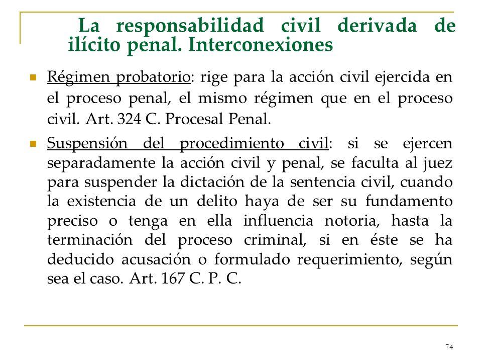 74 La responsabilidad civil derivada de ilícito penal. Interconexiones Régimen probatorio: rige para la acción civil ejercida en el proceso penal, el