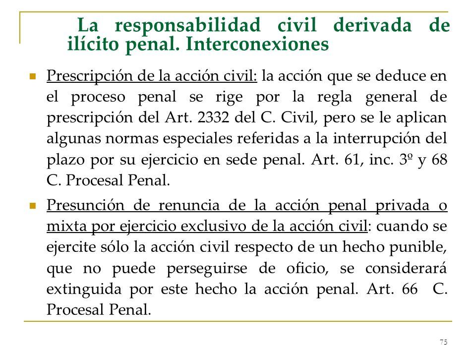75 La responsabilidad civil derivada de ilícito penal. Interconexiones Prescripción de la acción civil: la acción que se deduce en el proceso penal se