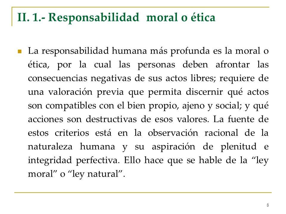 8 II. 1.- Responsabilidad moral o ética La responsabilidad humana más profunda es la moral o ética, por la cual las personas deben afrontar las consec
