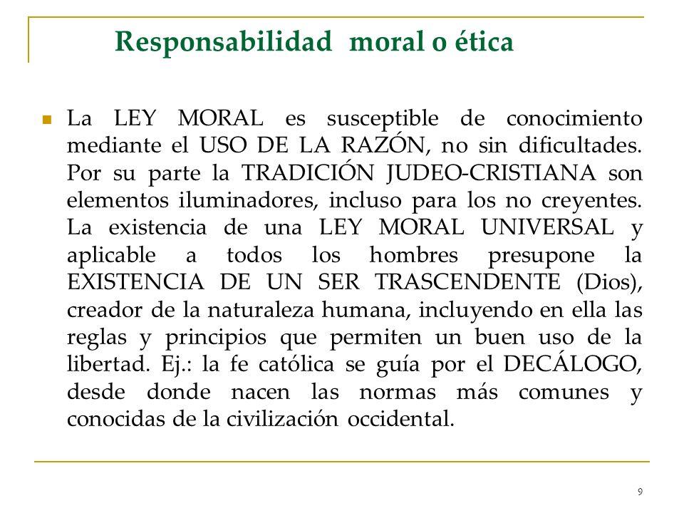 9 Responsabilidad moral o ética La LEY MORAL es susceptible de conocimiento mediante el USO DE LA RAZÓN, no sin dificultades. Por su parte la TRADICIÓ