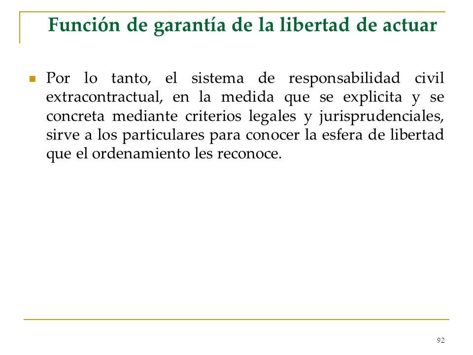 92 Función de garantía de la libertad de actuar Por lo tanto, el sistema de responsabilidad civil extracontractual, en la medida que se explicita y se concreta mediante criterios legales y jurisprudenciales, sirve a los particulares para conocer la esfera de libertad que el ordenamiento les reconoce.