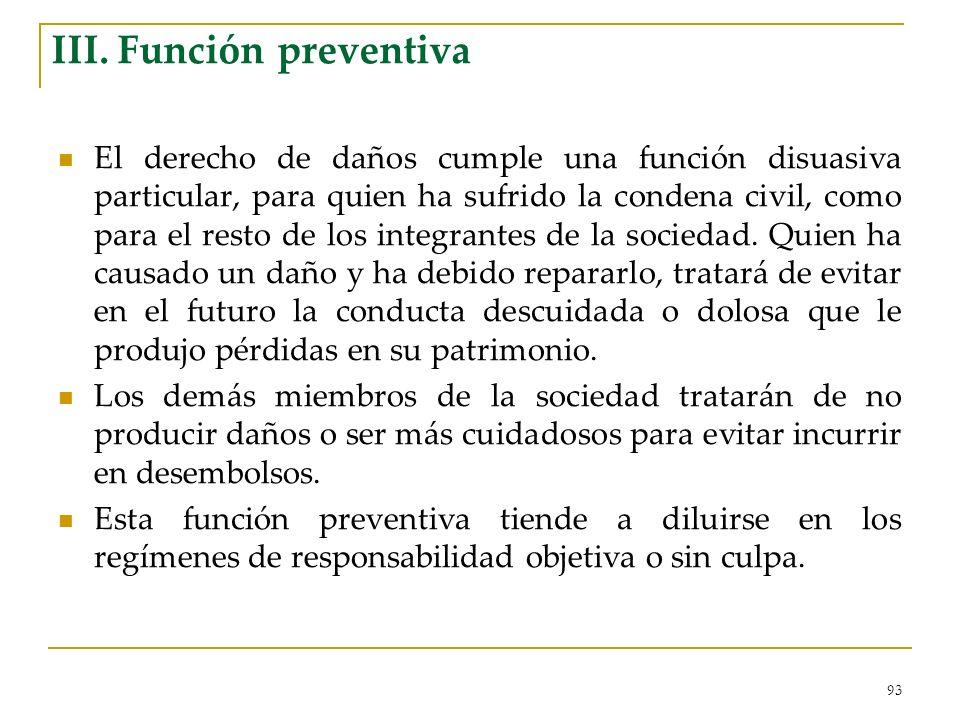 93 III. Función preventiva El derecho de daños cumple una función disuasiva particular, para quien ha sufrido la condena civil, como para el resto de