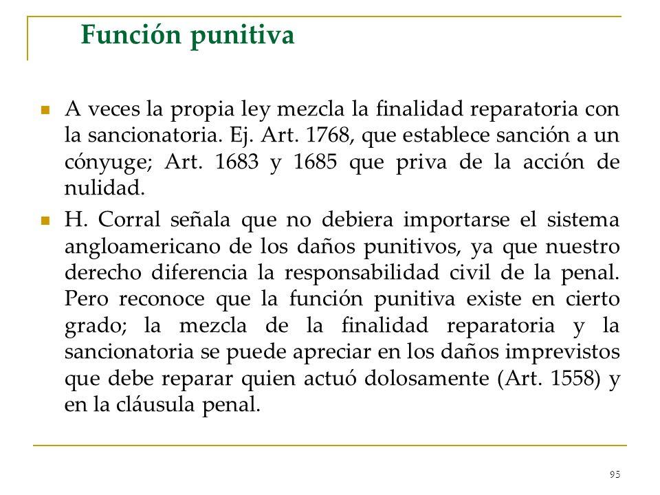95 Función punitiva A veces la propia ley mezcla la finalidad reparatoria con la sancionatoria. Ej. Art. 1768, que establece sanción a un cónyuge; Art