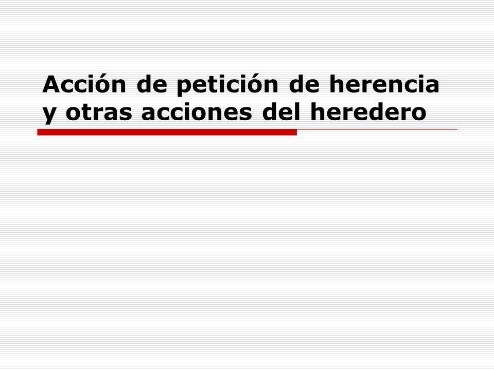 Acciones del heredero El heredero está dotado de las siguientes acciones: a)La acción de petición de herencia, que emana directamente del derecho de herencia.