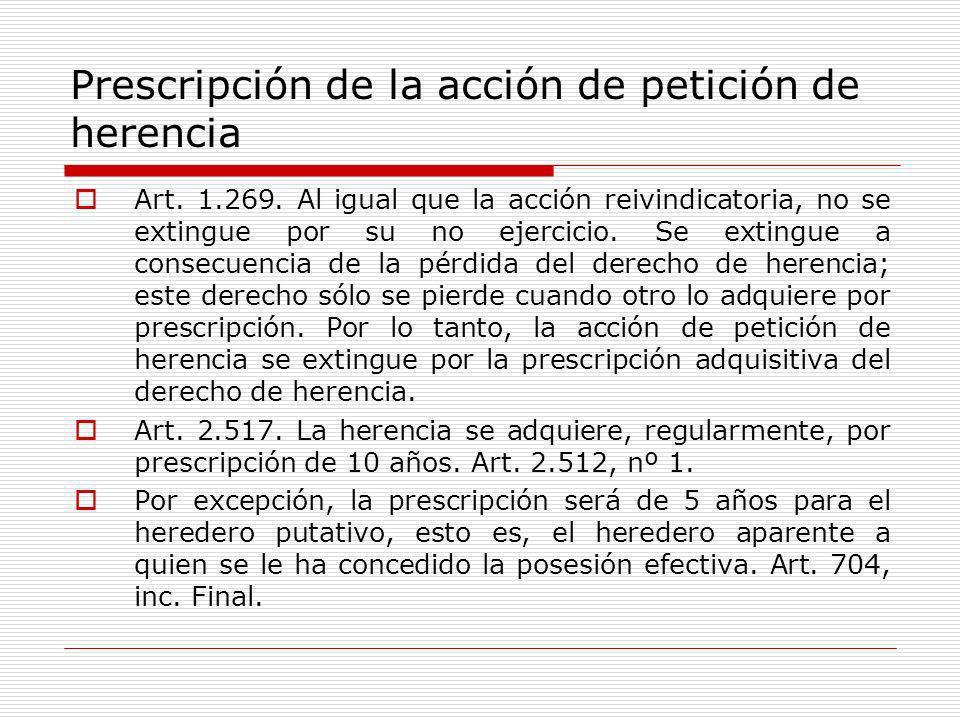 Prescripción de la acción de petición de herencia Art. 1.269. Al igual que la acción reivindicatoria, no se extingue por su no ejercicio. Se extingue
