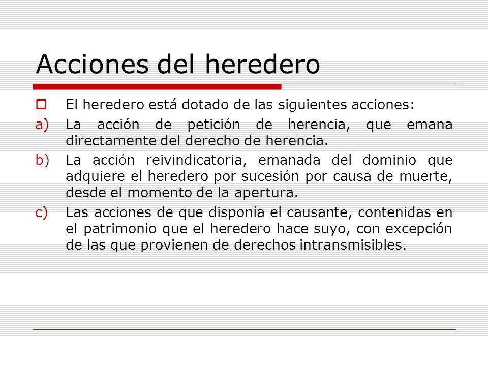 Acciones del heredero El heredero está dotado de las siguientes acciones: a)La acción de petición de herencia, que emana directamente del derecho de h