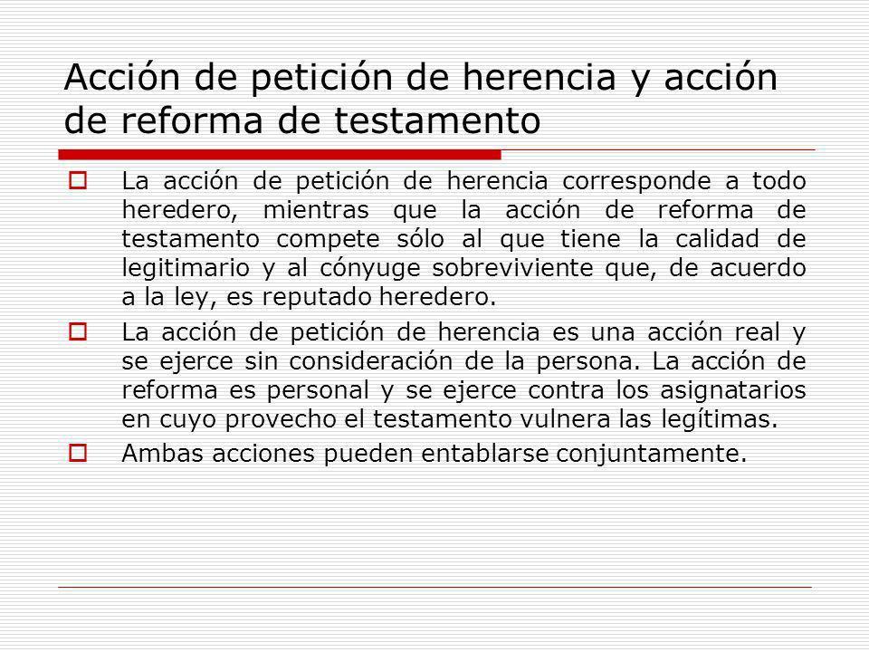 Acción de petición de herencia y acción de reforma de testamento La acción de petición de herencia corresponde a todo heredero, mientras que la acción