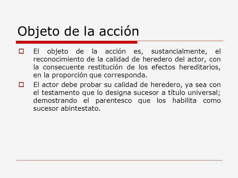Objeto de la acción El objeto de la acción es, sustancialmente, el reconocimiento de la calidad de heredero del actor, con la consecuente restitución