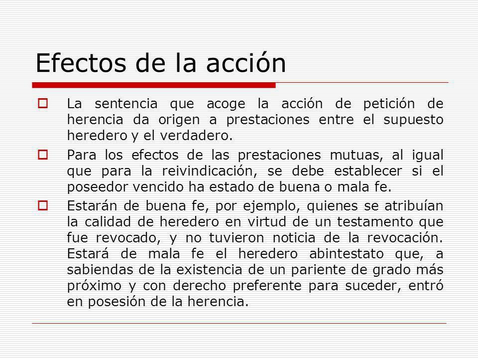 Efectos de la acción La sentencia que acoge la acción de petición de herencia da origen a prestaciones entre el supuesto heredero y el verdadero. Para
